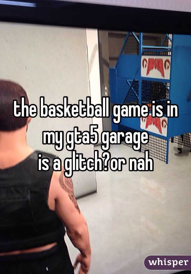 the basketball game is in my gta5 garage is a glitch?or nah