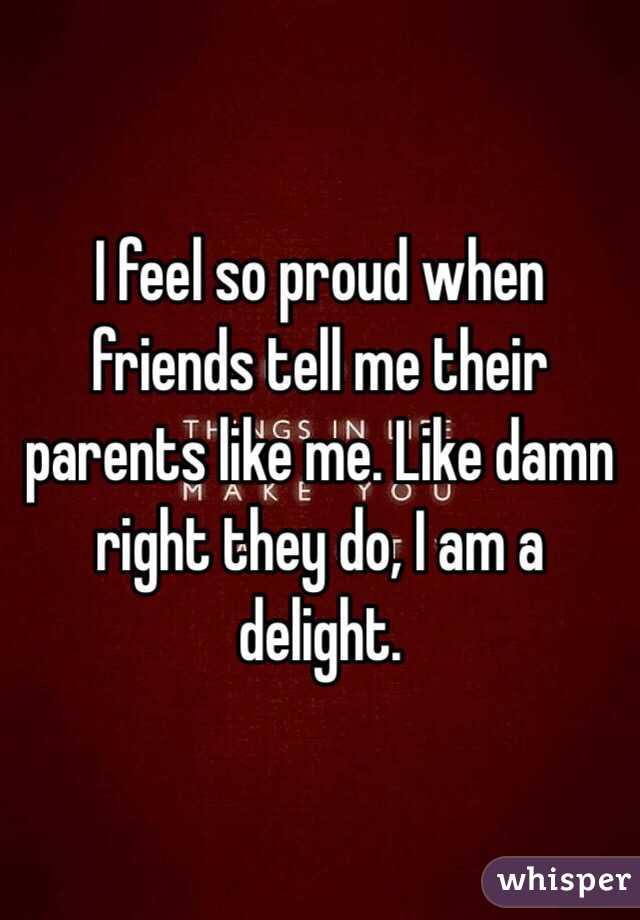 I feel so proud when friends tell me their parents like me. Like damn right they do, I am a delight.