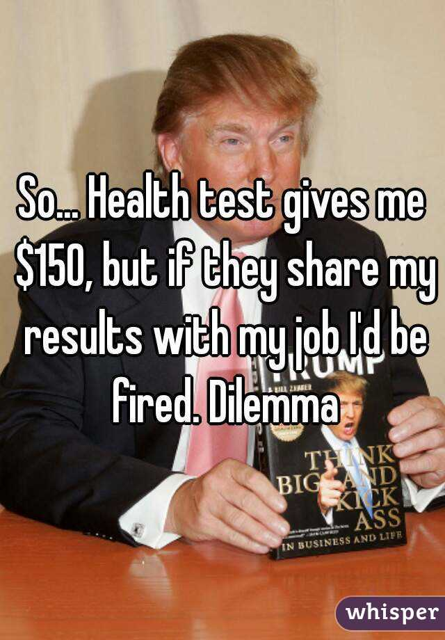 So... Health test gives me $150, but if they share my results with my job I'd be fired. Dilemma
