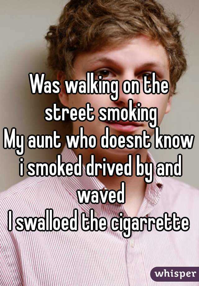Was walking on the street smoking My aunt who doesnt know i smoked drived by and waved I swalloed the cigarrette