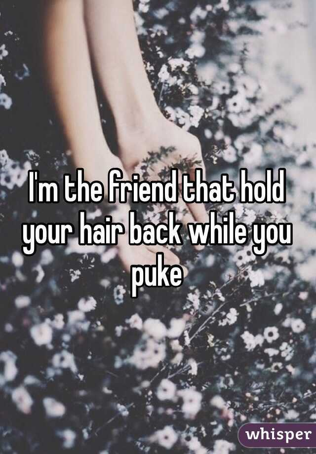I'm the friend that hold your hair back while you puke