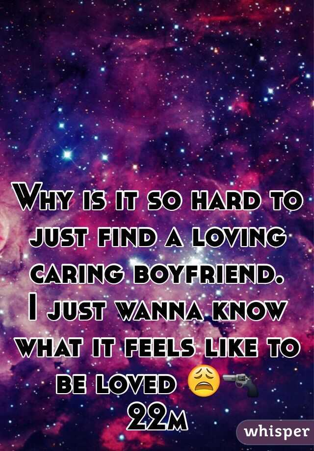 Why is it so hard to just find a loving caring boyfriend.  I just wanna know what it feels like to be loved 😩🔫 22m