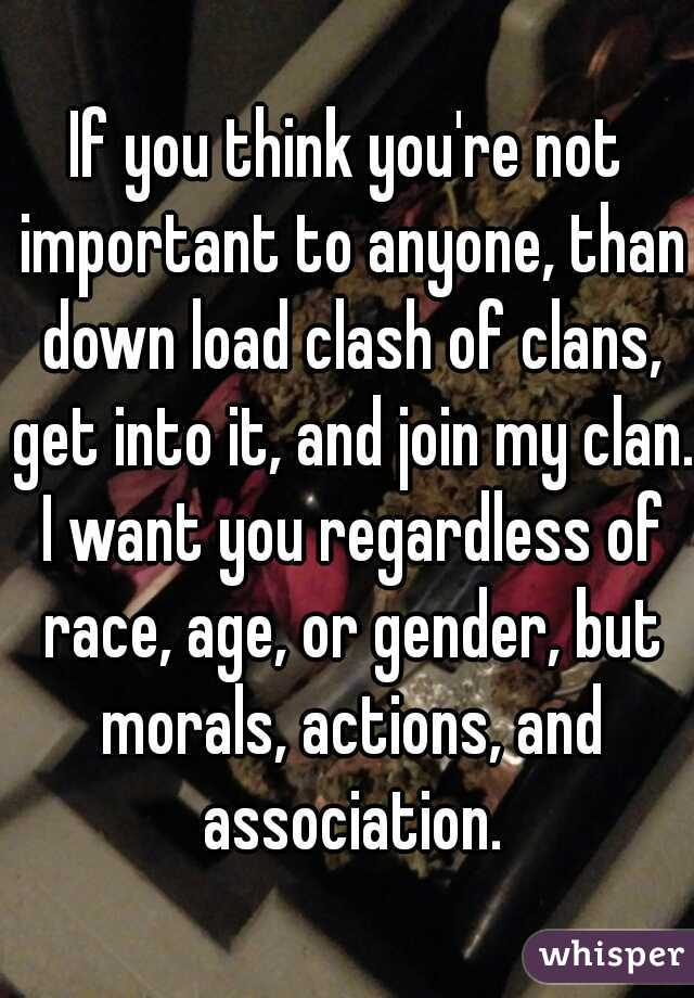 If you think you're not important to anyone, than down load clash of clans, get into it, and join my clan. I want you regardless of race, age, or gender, but morals, actions, and association.