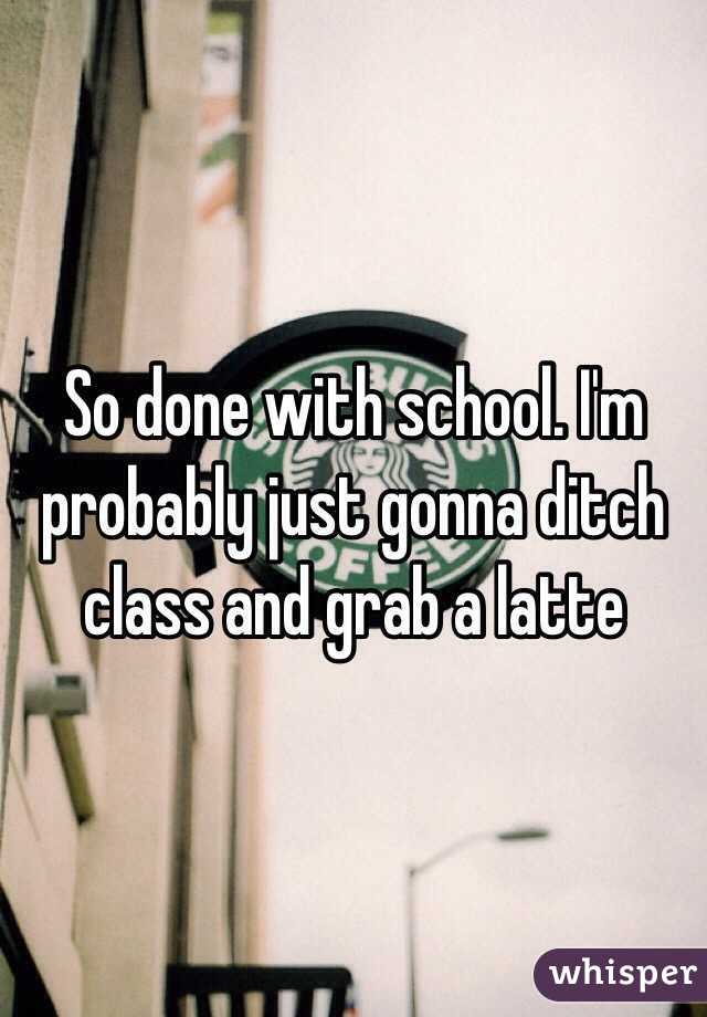 So done with school. I'm probably just gonna ditch class and grab a latte