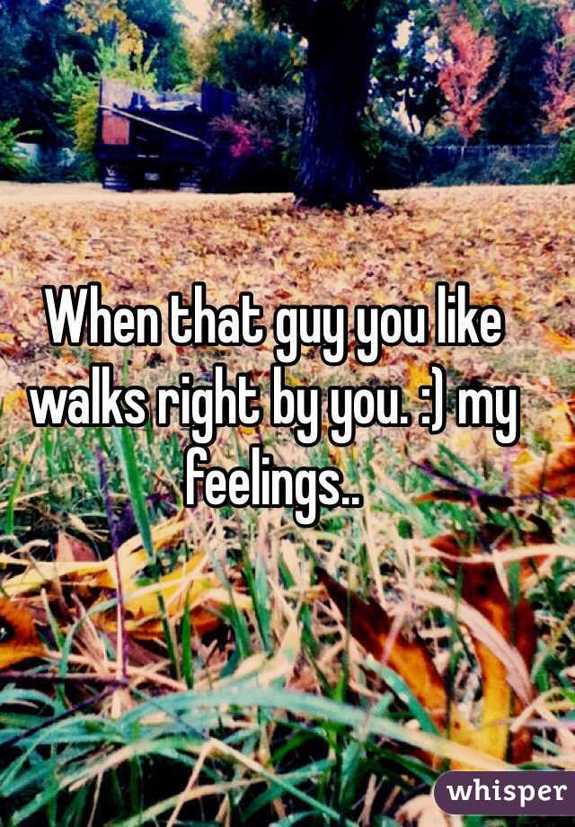 When that guy you like walks right by you. :) my feelings..