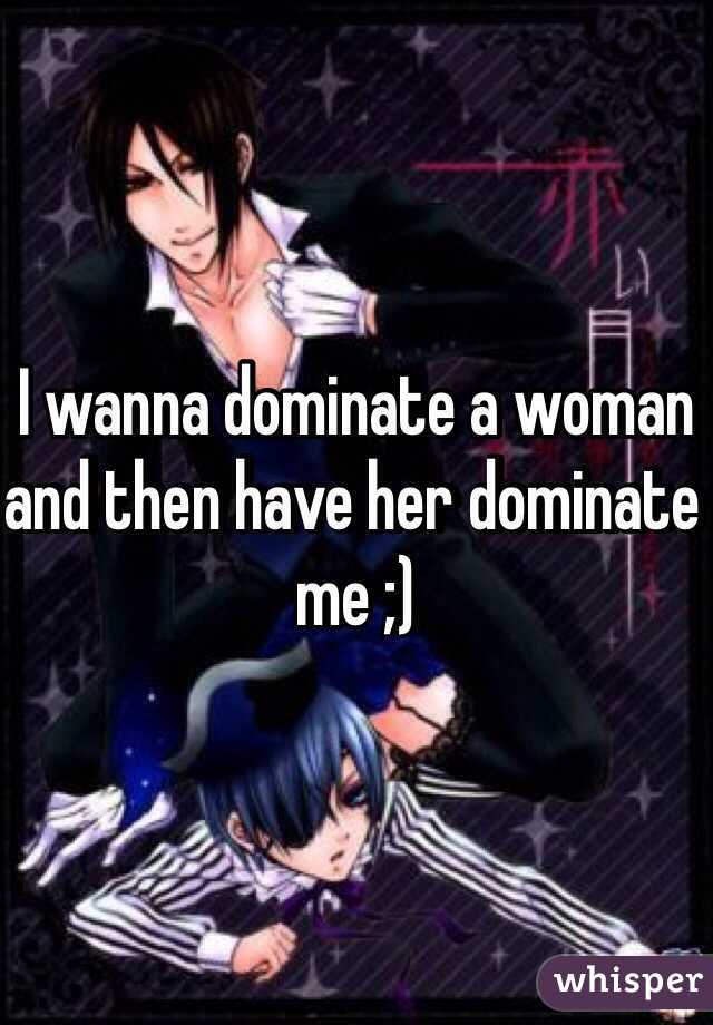 I wanna dominate a woman and then have her dominate me ;)