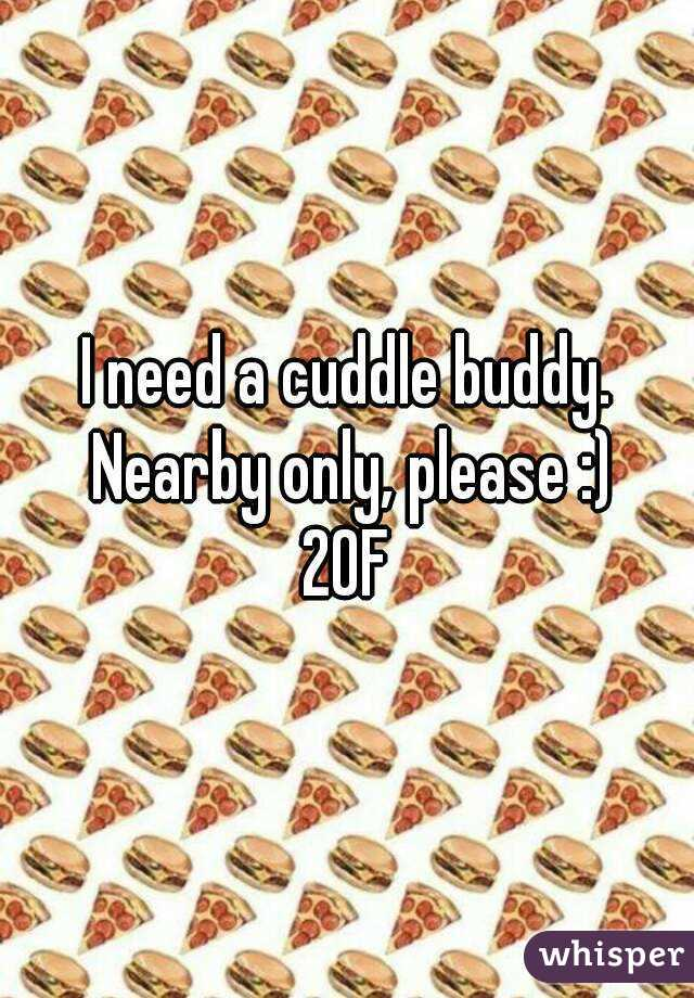 I need a cuddle buddy. Nearby only, please :) 20F