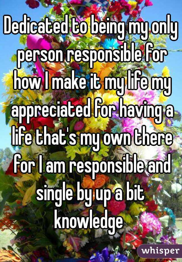 Dedicated to being my only person responsible for how I make it my life my appreciated for having a life that's my own there for I am responsible and single by up a bit  knowledge