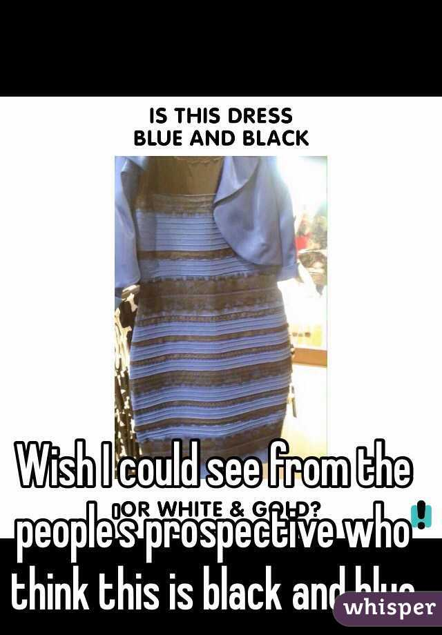 Wish I could see from the people's prospective who think this is black and blue