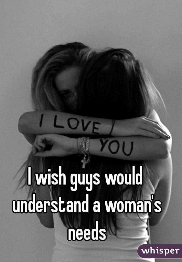 I wish guys would understand a woman's needs