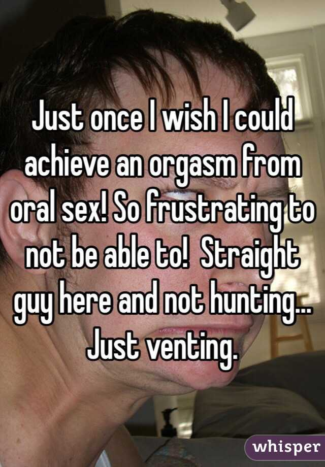 Just once I wish I could achieve an orgasm from oral sex! So frustrating to not be able to!  Straight guy here and not hunting... Just venting.