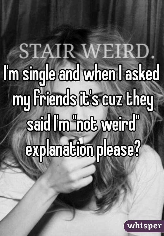 """I'm single and when I asked my friends it's cuz they said I'm """"not weird"""" explanation please?"""