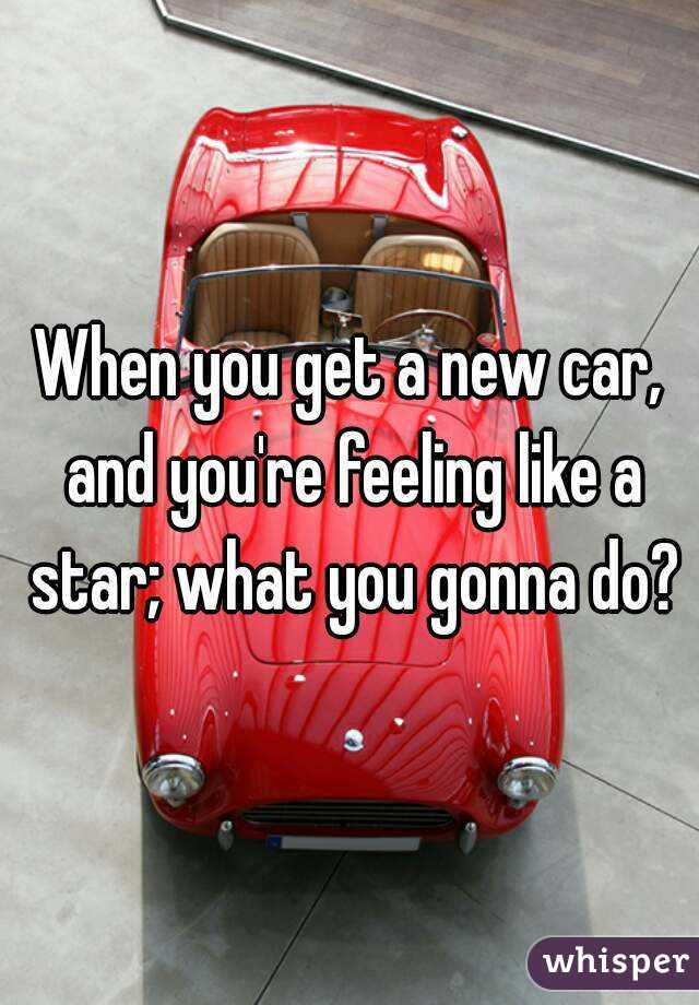 When you get a new car, and you're feeling like a star; what you gonna do?