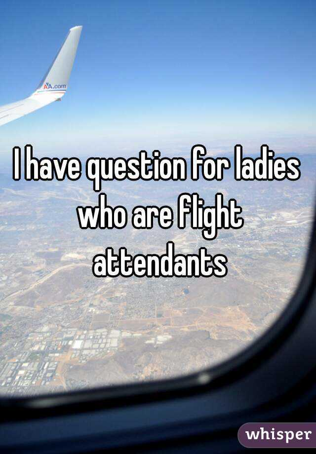I have question for ladies who are flight attendants