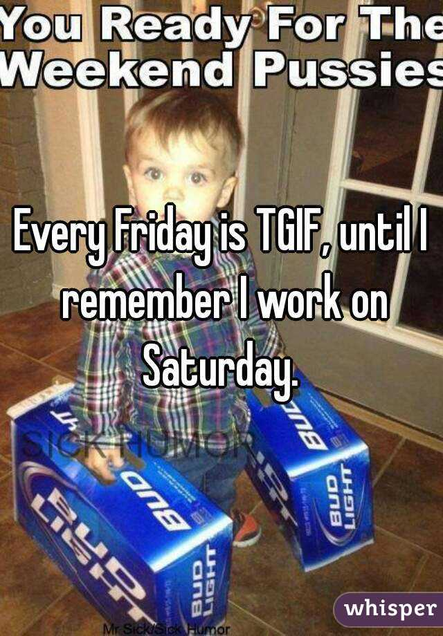 Every Friday is TGIF, until I remember I work on Saturday.