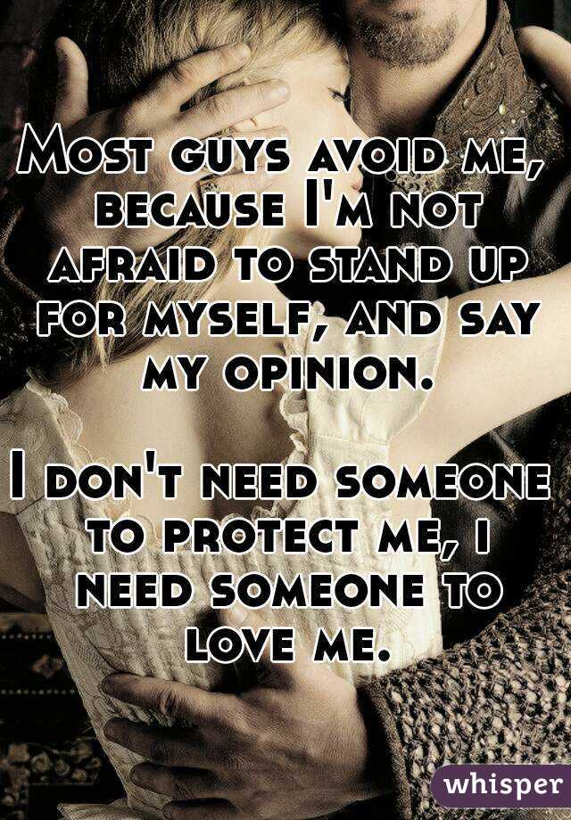 Most guys avoid me, because I'm not afraid to stand up for myself, and say my opinion.  I don't need someone to protect me, i need someone to love me.