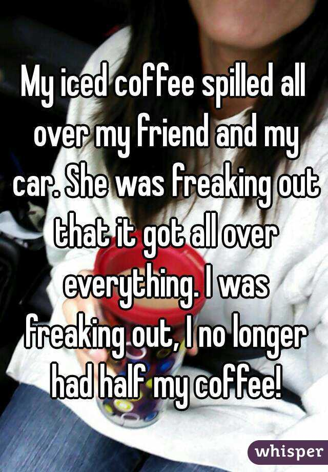My iced coffee spilled all over my friend and my car. She was freaking out that it got all over everything. I was freaking out, I no longer had half my coffee!