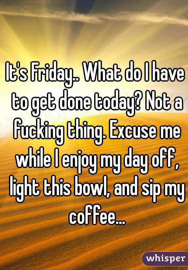 It's Friday.. What do I have to get done today? Not a fucking thing. Excuse me while I enjoy my day off, light this bowl, and sip my coffee...