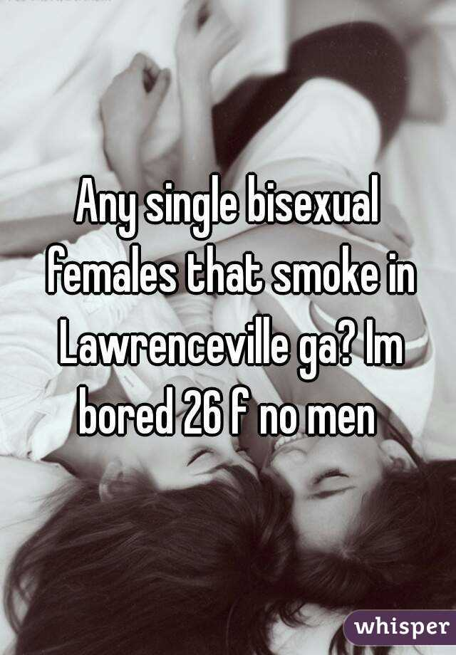 Any single bisexual females that smoke in Lawrenceville ga? Im bored 26 f no men