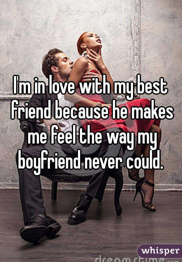 I'm in love with my best friend because he makes me feel the way my boyfriend never could.