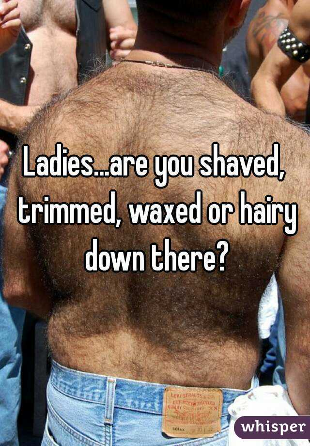 Ladies...are you shaved, trimmed, waxed or hairy down there?