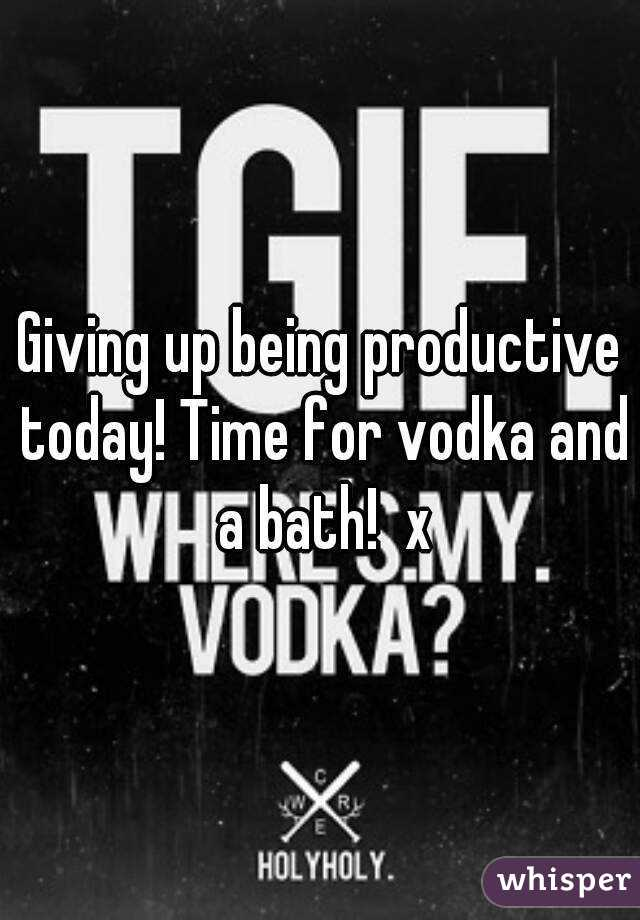 Giving up being productive today! Time for vodka and a bath!  x