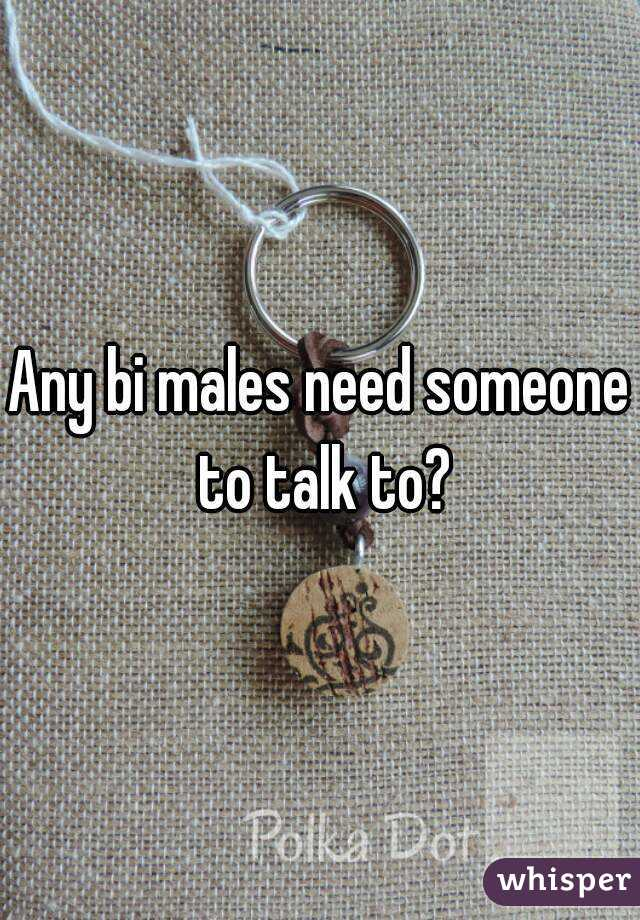 Any bi males need someone to talk to?