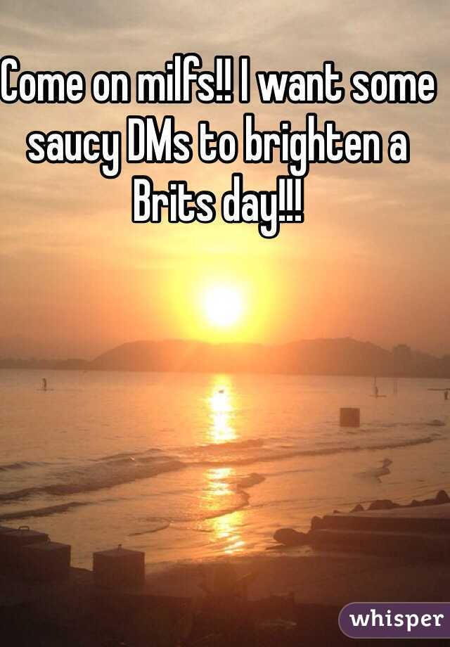 Come on milfs!! I want some saucy DMs to brighten a Brits day!!!