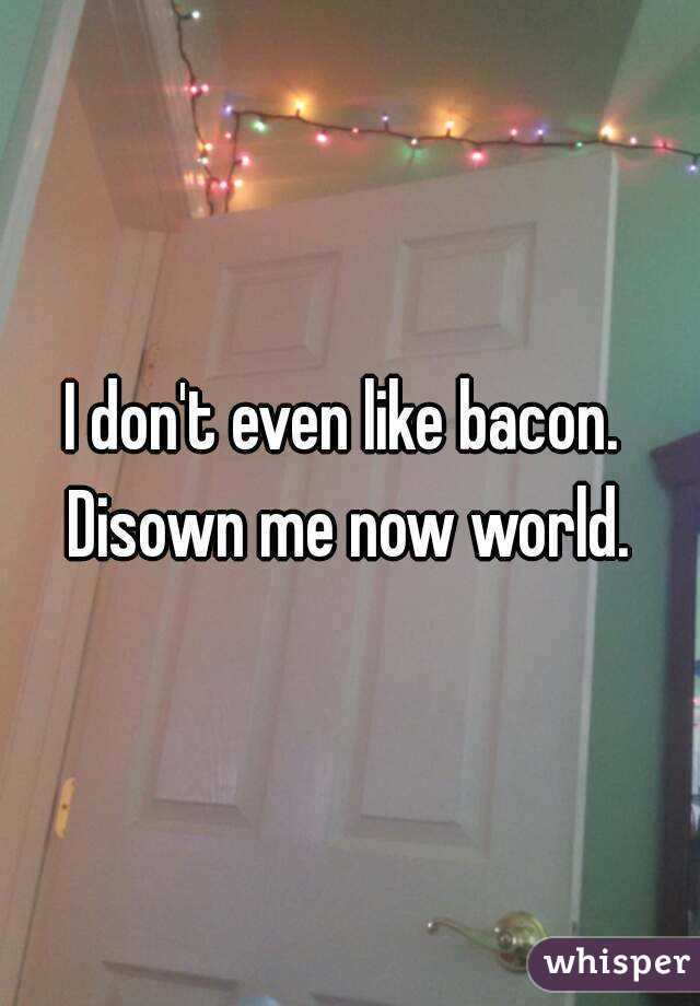 I don't even like bacon.  Disown me now world.