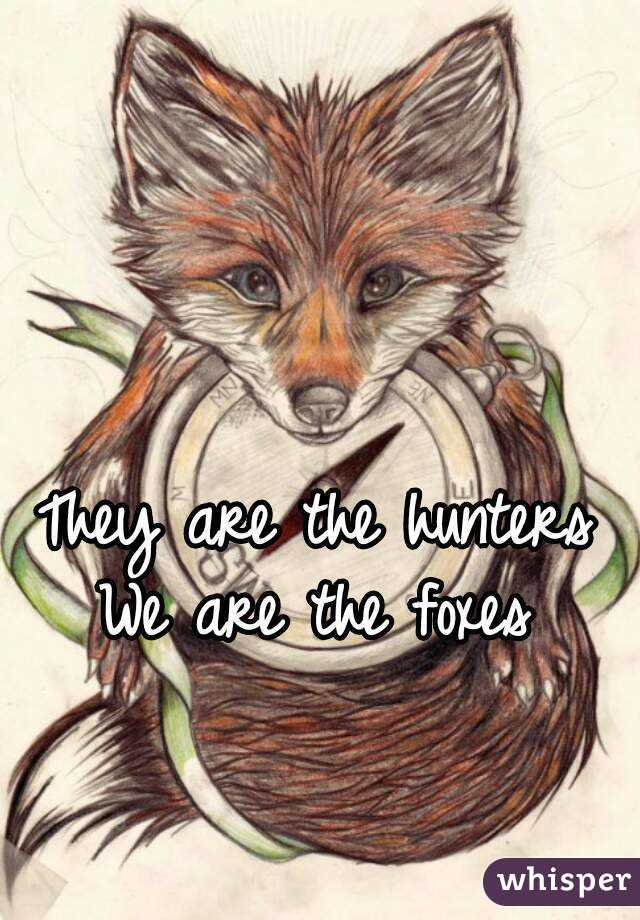 They are the hunters We are the foxes