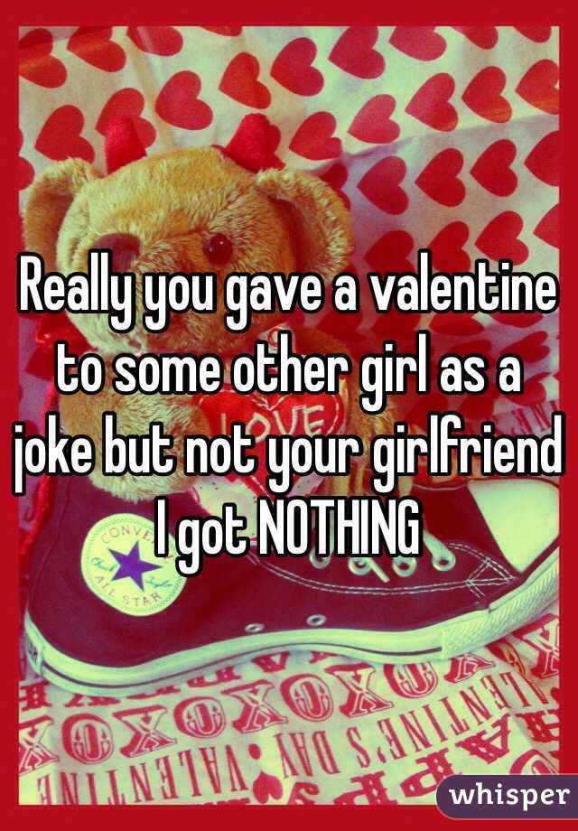 Really you gave a valentine to some other girl as a joke but not your girlfriend I got NOTHING