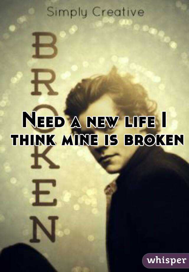 Need a new life I think mine is broken