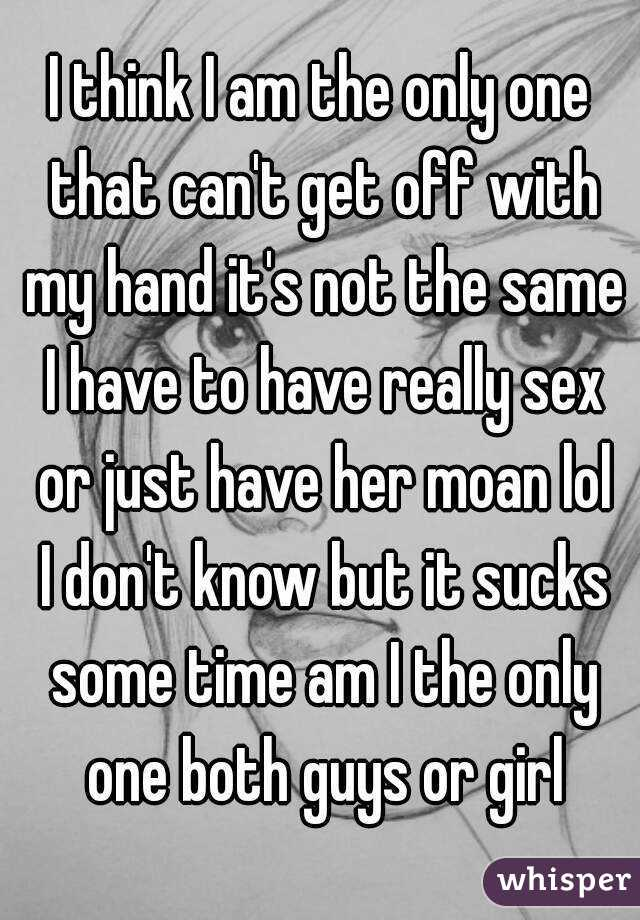 I think I am the only one that can't get off with my hand it's not the same I have to have really sex or just have her moan lol I don't know but it sucks some time am I the only one both guys or girl