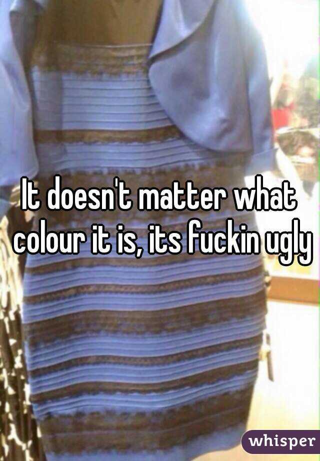 It doesn't matter what colour it is, its fuckin ugly