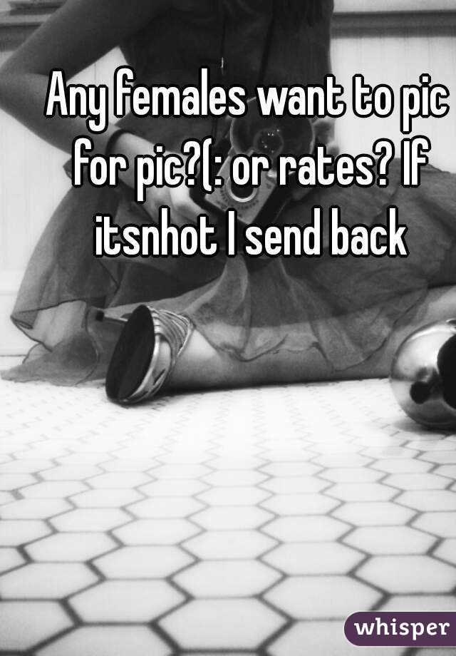 Any females want to pic for pic?(: or rates? If itsnhot I send back