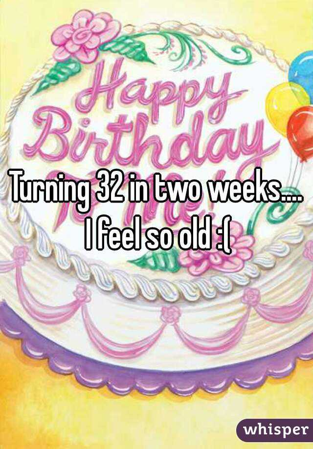 Turning 32 in two weeks.... I feel so old :(