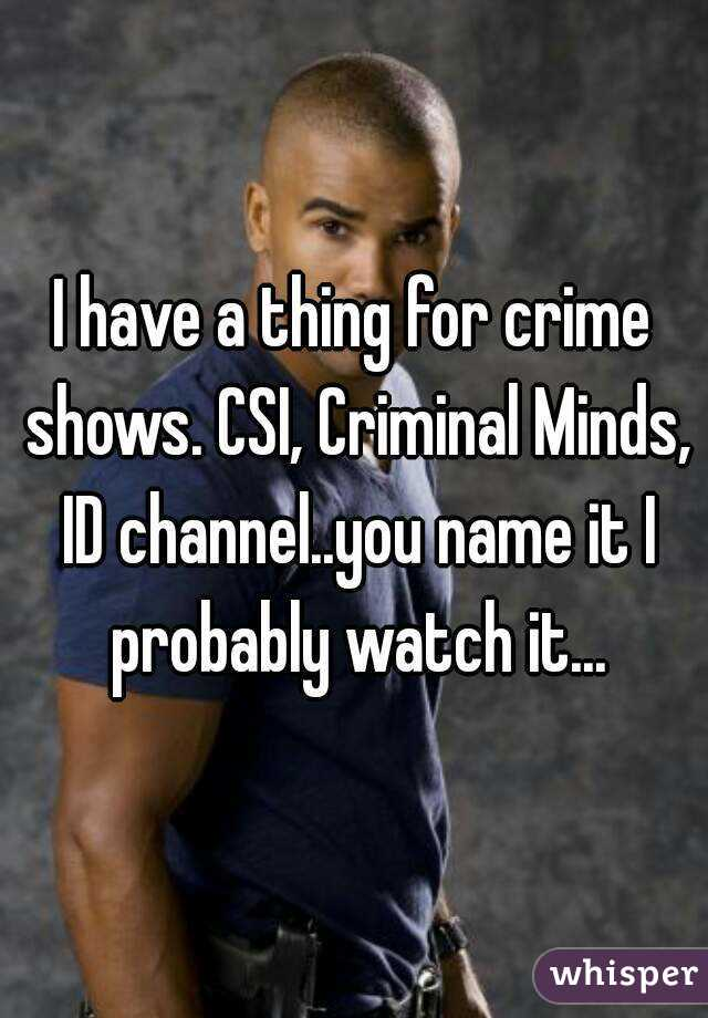 I have a thing for crime shows. CSI, Criminal Minds, ID channel..you name it I probably watch it...