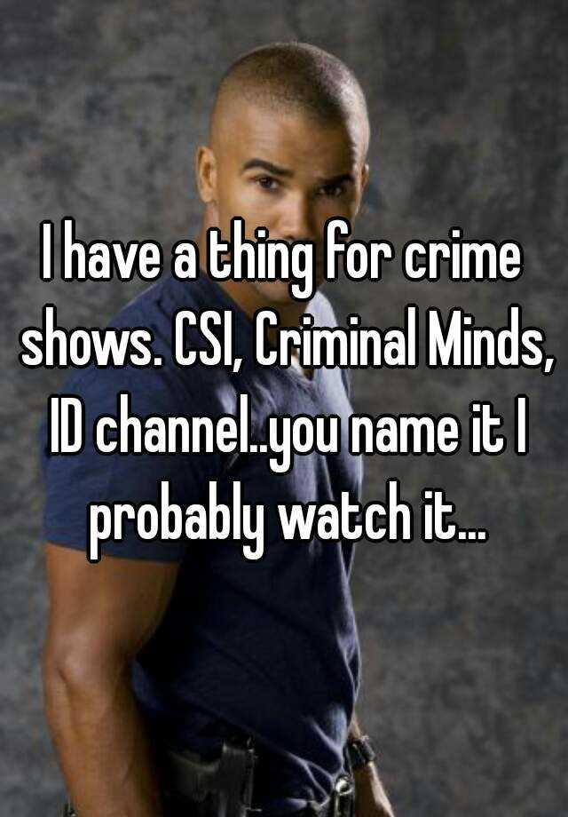 I have a thing for crime shows  CSI, Criminal Minds, ID channel  you