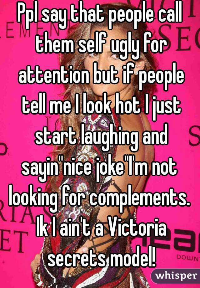 """Ppl say that people call them self ugly for attention but if people tell me I look hot I just start laughing and sayin""""nice joke""""I'm not  looking for complements.  Ik I ain't a Victoria secrets model!"""