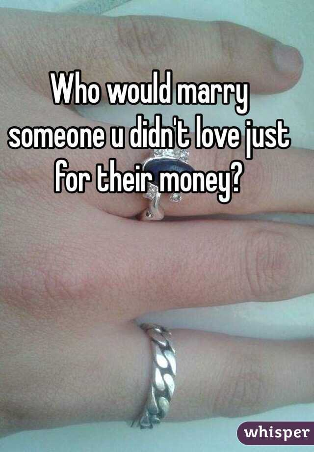 Who would marry someone u didn't love just for their money?