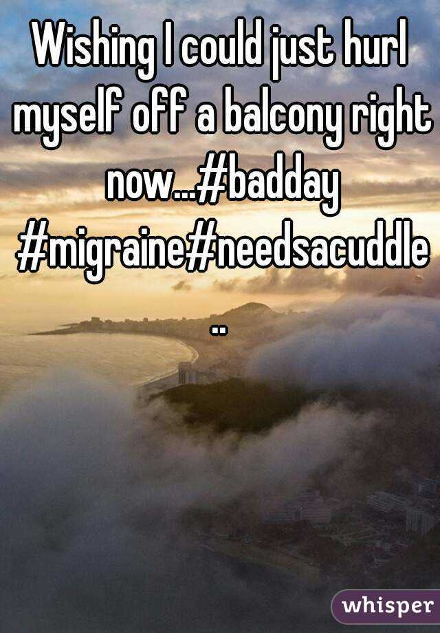 Wishing I could just hurl myself off a balcony right now...#badday #migraine#needsacuddle..