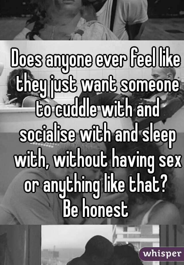 Does anyone ever feel like they just want someone to cuddle with and socialise with and sleep with, without having sex or anything like that?  Be honest