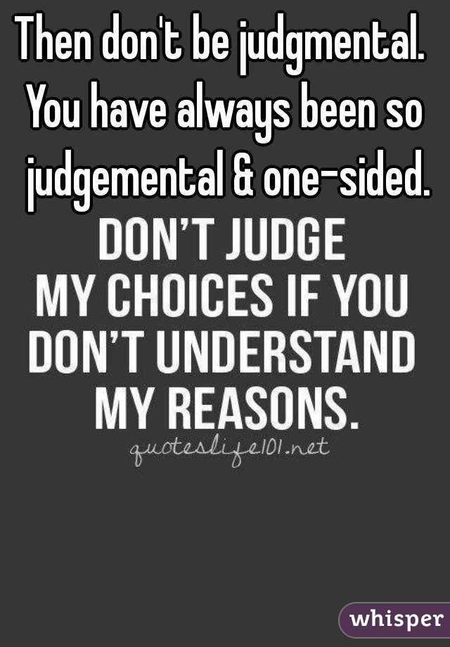 Then don't be judgmental.  You have always been so judgemental & one-sided.