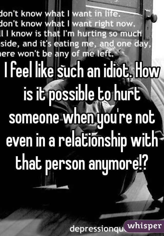 I feel like such an idiot. How is it possible to hurt someone when you're not even in a relationship with that person anymore!?