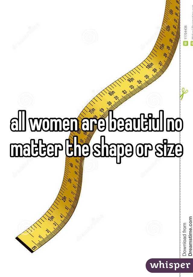 all women are beautiul no matter the shape or size