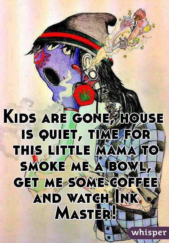 Kids are gone, house is quiet, time for this little mama to smoke me a bowl, get me some coffee and watch Ink Master!