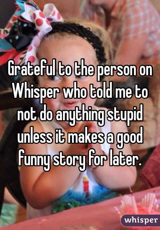 Grateful to the person on Whisper who told me to not do anything stupid unless it makes a good funny story for later.