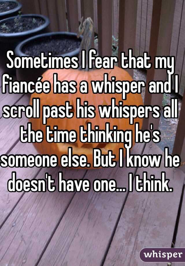 Sometimes I fear that my fiancée has a whisper and I scroll past his whispers all the time thinking he's someone else. But I know he doesn't have one... I think.