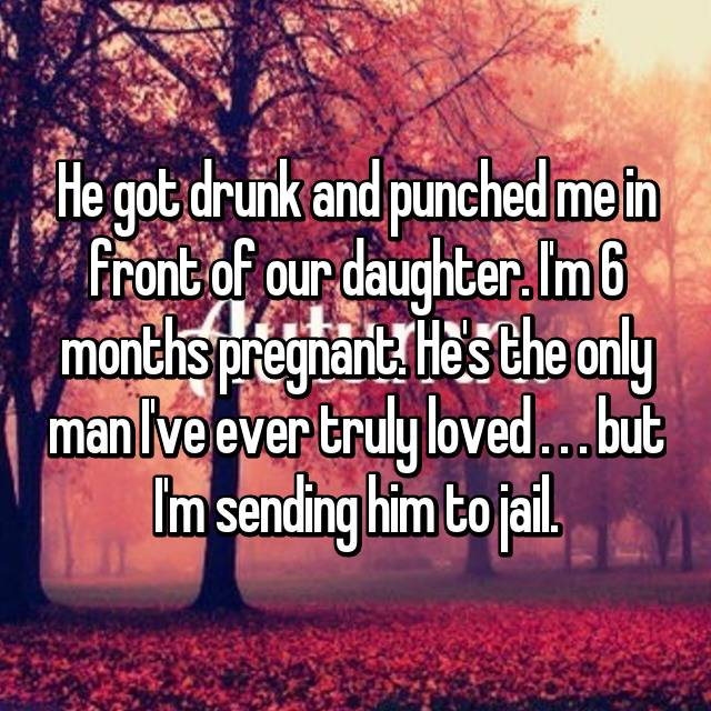 He got drunk and punched me in front of our daughter. I'm 6 months pregnant. He's the only man I've ever truly loved . . . but I'm sending him to jail.