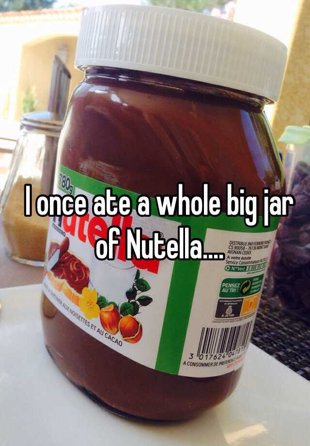 i once ate a whole big jar of nutella